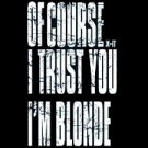 Of Course I Trust You I'm A Blonde - Medium