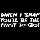 When I Snap You'll Be The First To Go- Medium
