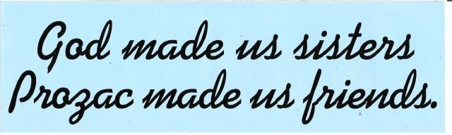 God made us sisters. Prozac made us friends. Bumper Sticker