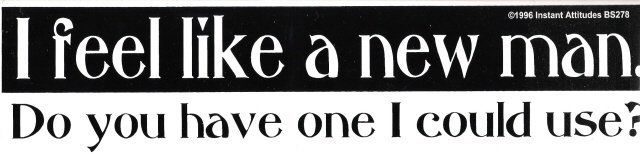 I feel like a new man. Do you have one I could use? Bumper Sticker