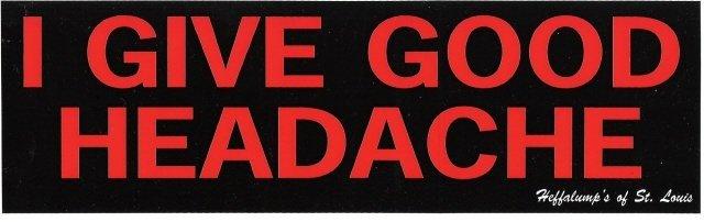 I GIVE GOOD HEADACHE Bumper Sticker