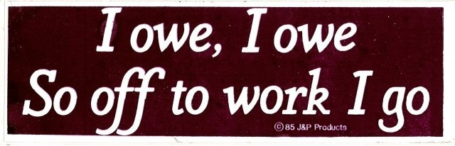 I owe, I owe So off to work I go Bumper Sticker