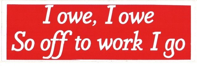 I owe, I owe So off to work I go Bumper Sticker