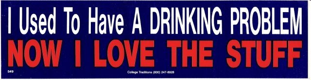 I Used To Have A Drinking Problem NOW I LOVE THE STUFF Bumper Sticker