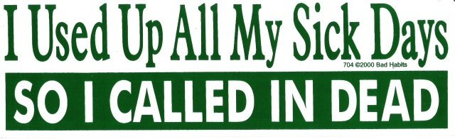 I Used Up All My Sick Days SO I CALLED IN DEAD Bumper Sticker