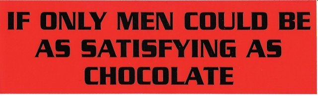 IF ONLY MEN COULD BE AS SATISFYING AS CHOCOLATE Bumper Sticker
