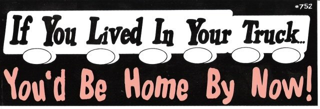 If You Lived In Your Truck You'd Be Home By Now! Bumper Sticker