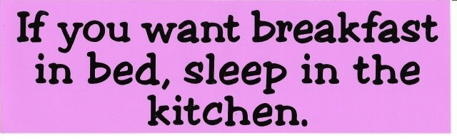 If you want breakfast in bed, sleep in the kitchen. Bumper Sticker