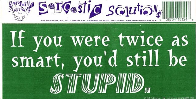 If you were twice as smart, you'd still be STUPID. Bumper Sticker