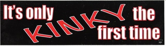 It's only KINKY the first time Bumper Sticker
