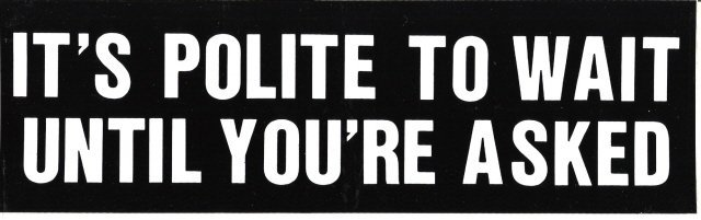 IT'S POLITE TO WAIT UNTIL YOU'RE ASKED Bumper Sticker