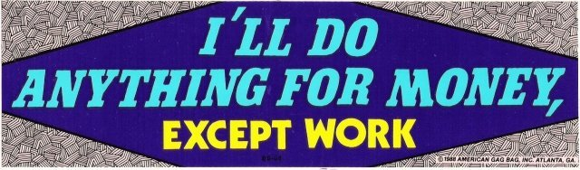 I'LL DO ANYTHING FOR MONEY, EXCEPT WORK Bumper Sticker