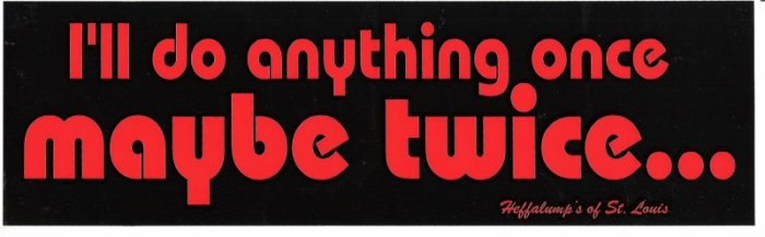 I'll do anything once maybe twice Bumper Sticker