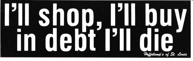 I'll shop, I'll buy in debt I'll die. Bumper Sticker