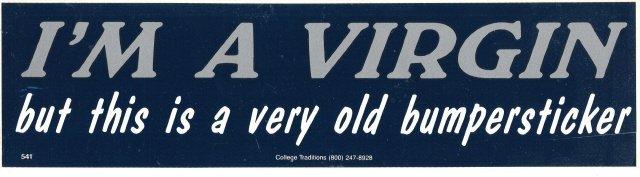 I'M A VIRGIN but this is a very old bumper sticker Bumper Sticker