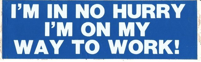 I'M IN NO HURRY I'M ON MY WAY TO WORK! Bumper Sticker
