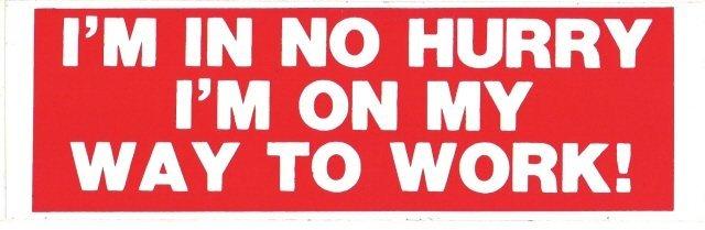 I'M IN NO HURRY I'M ON MY WAY TO WORK! Bumper Sticker