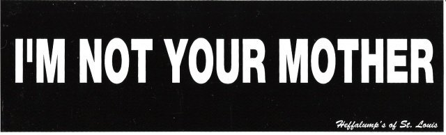 I'M NOT YOUR MOTHER Bumper Sticker