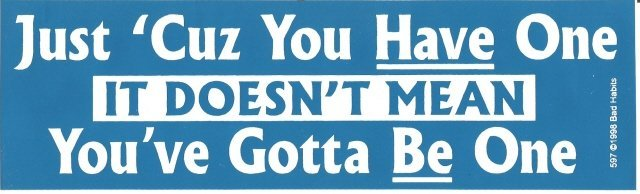Just 'Cuz You Have One IT DOESN'T MEAN You've Gotta Be One Bumper Sticker