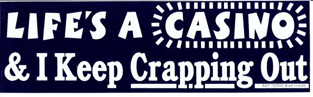LIFE'S A CASINO & I Keep Crapping Out Bumper Sticker