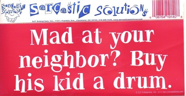Mad at your neighbor? Buy his kid a drum. Bumper Sticker