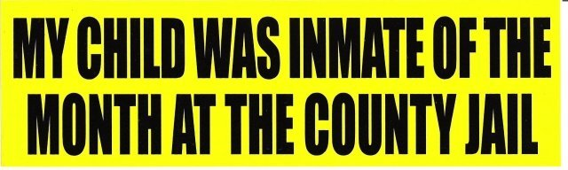 MY CHILD WAS INMATE OF THE MONTH AT THE COUNTY JAIL Bumper Sticker