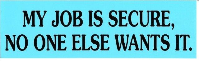 MY JOB IS SECURE, NO ONE ELSE WANTS IT. Bumper Sticker