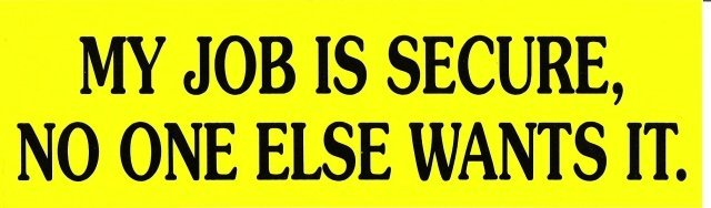 MY JOB IS SECURE, NO ONE ELSE WANTS IT. Bumper Sticker