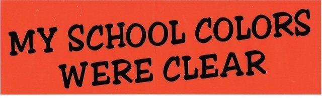 MY SCHOOL COLORS WERE CLEAR Bumper Sticker