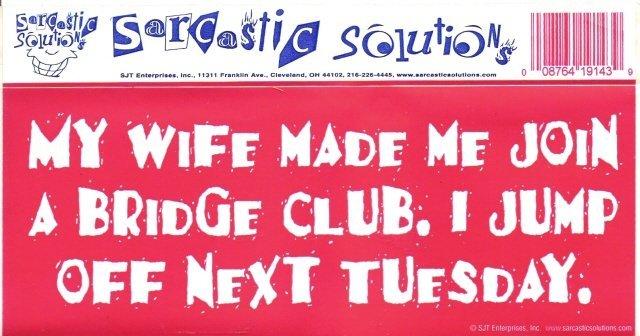 MY WIFE MADE ME JOIN A BRIDGE CLUB. I JUMP NEXT TUESDAY. Bumper Sticker