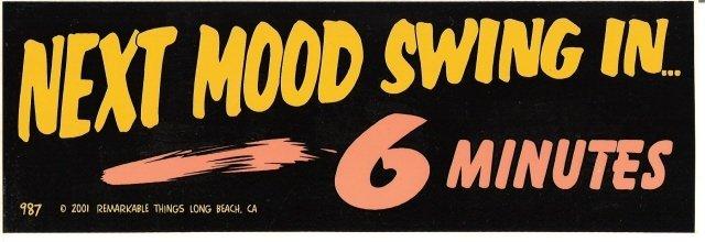 NEXT MOOD SWING IN 6 MINUTES Bumper Sticker