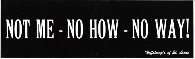 NOT ME - NO HOW - NO WAY! Bumper Sticker
