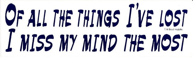 OF ALL THE THINGS I'VE LOST I MISS MY MIND THE MOST Bumper Sticker