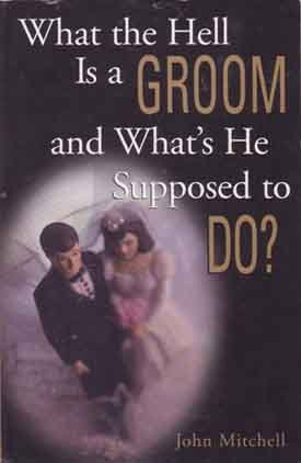 What The Hell Is A Groom and What's He Supposed To Do?     Wedding Help for the Goom