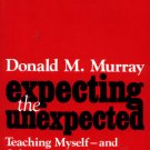 Expecting the Unexpected - Teaching Myself--and Others--to Read and Write Writing Donald M. Murray