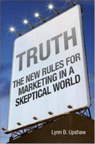 Truth : The New Rules for Marketing in a Skeptical World by Lynn B. Upshaw 0814473768