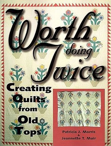 Worth Doing Twice Creating Quilts From Old Tops by Patricia Morris & Jeannette Muir SC Craft Book