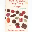 How To Mold Fancy Candy and Sugar Cookbook Vintage