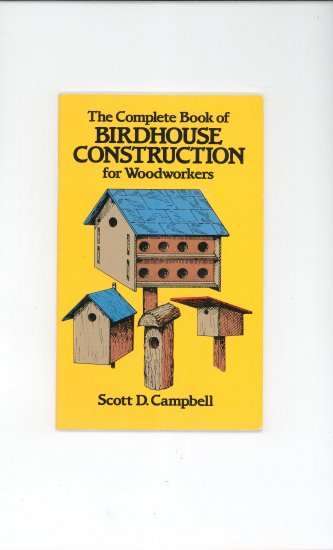 Complete Book Of Birdhouse Construction for Woodworkers by Scott D. Campbell 0486244075