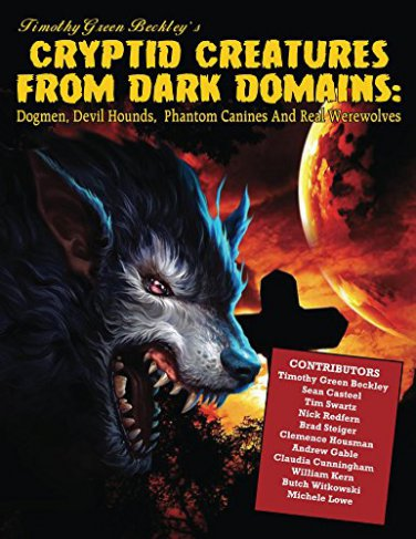 Cryptid Creatures From Dark Domains: Dogmen, Devil Hounds, Phantom Canines And Real Werewolves