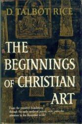 Rice, David Talbot. The Beginnings Of Christian Art