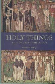 Lathrop, Gordon W. Holy Things: A Liturgical Theology