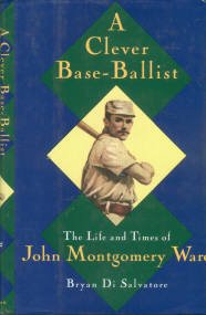 Di Salvatore, Brian. A Clever Base-Ballist: The Life And Times Of John Montgomery Ward
