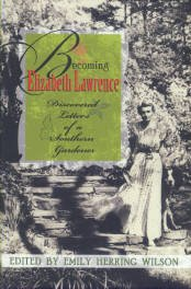 Lawrence, Elizabeth. Becoming Elizabeth Lawrence: Discovered Letters Of A Southern Gardener