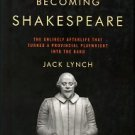 Becoming Shakespeare: The Unlikely Afterlife That Turned A Provincial Playwright Into The Bard