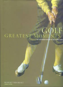 Golf's Greatest Moments: An Illustrated History by the Game's Finest Writers