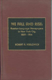 Karlowich, Robert A. We Fall And Rise: Russian-Language Newspapers in New York City, 1889-1914