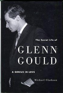 Clarkson, Michael. The Secret Life Of Glenn Gould: A Genius In Love