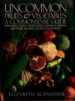 Schneider, Elizabeth. Uncommon Fruits & Vegetables: A Commonsense Guide