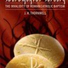 Thornwell, J. H. Sacramental Sorcery: The Invalidity Of Roman Catholic Baptism
